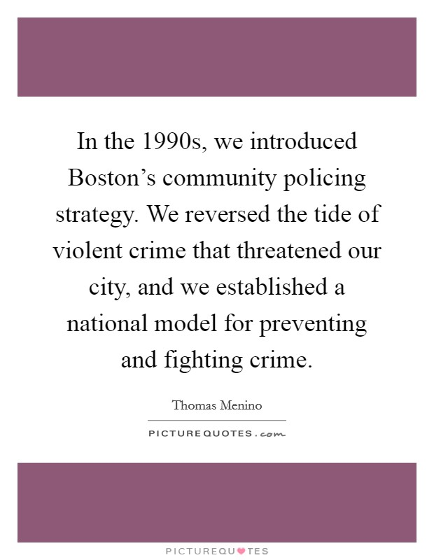 In the 1990s, we introduced Boston's community policing strategy. We reversed the tide of violent crime that threatened our city, and we established a national model for preventing and fighting crime Picture Quote #1