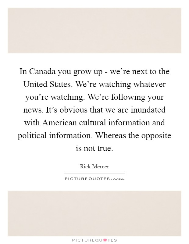 In Canada you grow up - we're next to the United States. We're watching whatever you're watching. We're following your news. It's obvious that we are inundated with American cultural information and political information. Whereas the opposite is not true Picture Quote #1