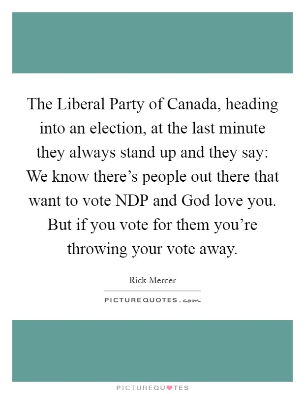The Liberal Party of Canada, heading into an election, at the last minute they always stand up and they say: We know there's people out there that want to vote NDP and God love you. But if you vote for them you're throwing your vote away Picture Quote #1