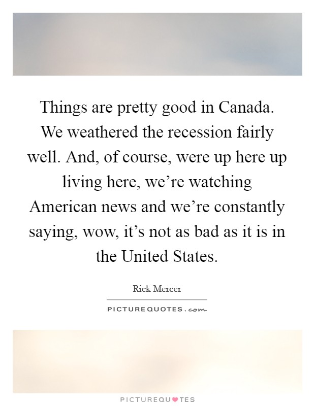 Things are pretty good in Canada. We weathered the recession fairly well. And, of course, were up here up living here, we're watching American news and we're constantly saying, wow, it's not as bad as it is in the United States Picture Quote #1
