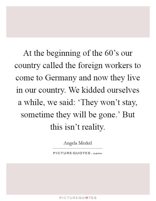 At the beginning of the 60's our country called the foreign workers to come to Germany and now they live in our country. We kidded ourselves a while, we said: 'They won't stay, sometime they will be gone.' But this isn't reality Picture Quote #1