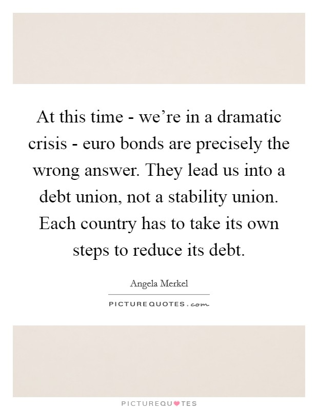 At this time - we're in a dramatic crisis - euro bonds are precisely the wrong answer. They lead us into a debt union, not a stability union. Each country has to take its own steps to reduce its debt Picture Quote #1