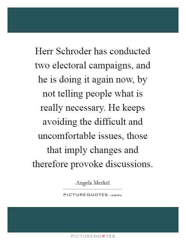 Herr Schroder has conducted two electoral campaigns, and he is doing it again now, by not telling people what is really necessary. He keeps avoiding the difficult and uncomfortable issues, those that imply changes and therefore provoke discussions Picture Quote #1