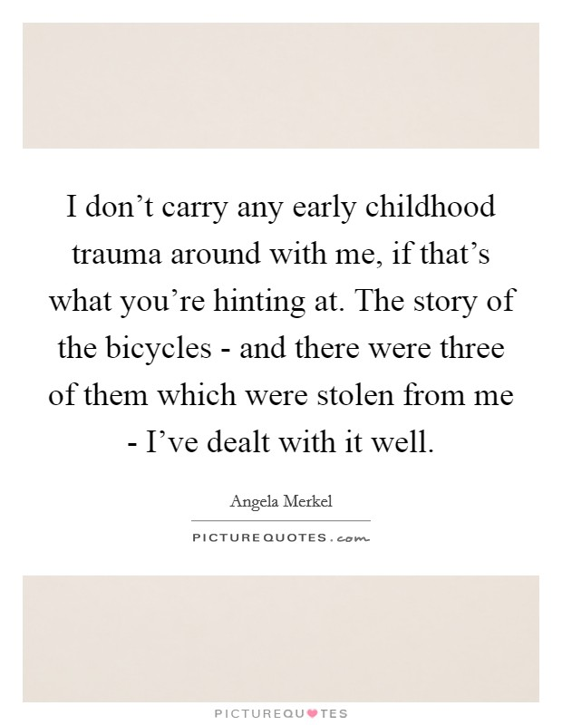 I don't carry any early childhood trauma around with me, if that's what you're hinting at. The story of the bicycles - and there were three of them which were stolen from me - I've dealt with it well Picture Quote #1