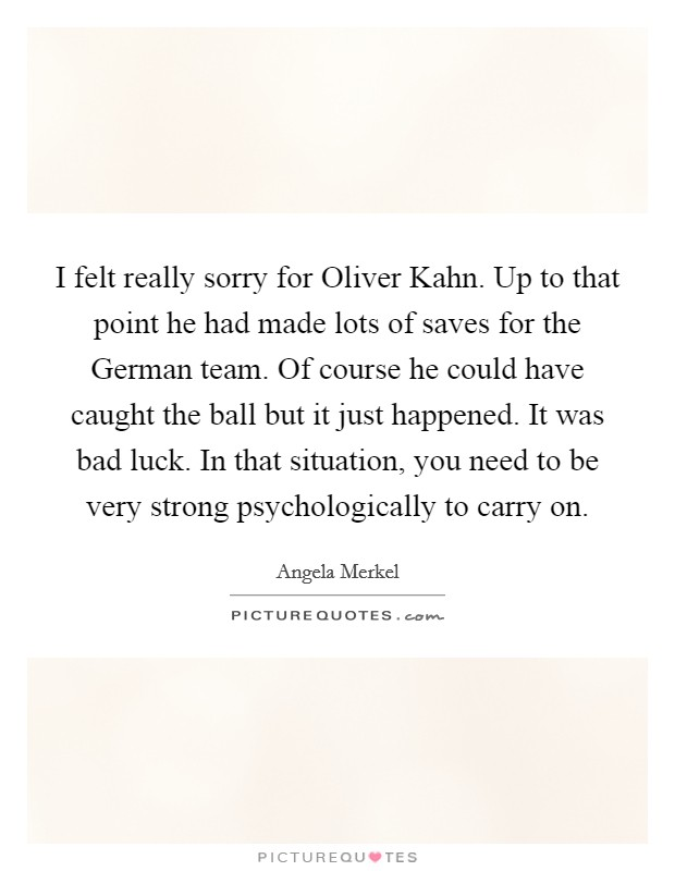 I felt really sorry for Oliver Kahn. Up to that point he had made lots of saves for the German team. Of course he could have caught the ball but it just happened. It was bad luck. In that situation, you need to be very strong psychologically to carry on Picture Quote #1