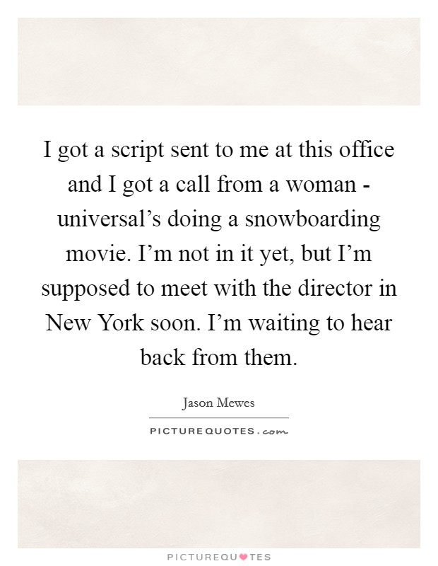 I got a script sent to me at this office and I got a call from a woman - universal's doing a snowboarding movie. I'm not in it yet, but I'm supposed to meet with the director in New York soon. I'm waiting to hear back from them Picture Quote #1