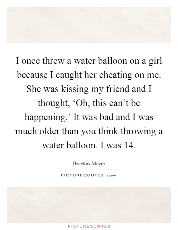 I once threw a water balloon on a girl because I caught her cheating on me. She was kissing my friend and I thought, 'Oh, this can't be happening.' It was bad and I was much older than you think throwing a water balloon. I was 14 Picture Quote #1