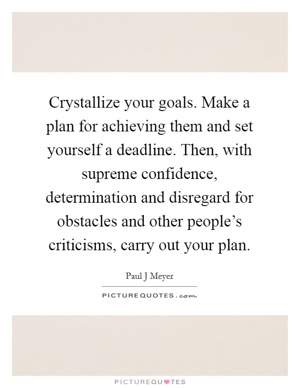 Crystallize your goals. Make a plan for achieving them and set yourself a deadline. Then, with supreme confidence, determination and disregard for obstacles and other people's criticisms, carry out your plan Picture Quote #1