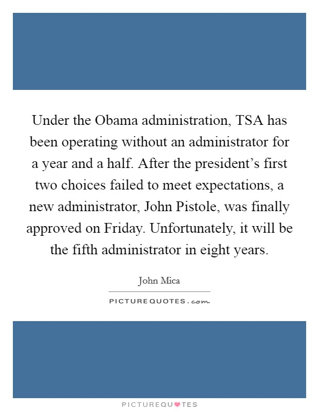 Under the Obama administration, TSA has been operating without an administrator for a year and a half. After the president's first two choices failed to meet expectations, a new administrator, John Pistole, was finally approved on Friday. Unfortunately, it will be the fifth administrator in eight years Picture Quote #1