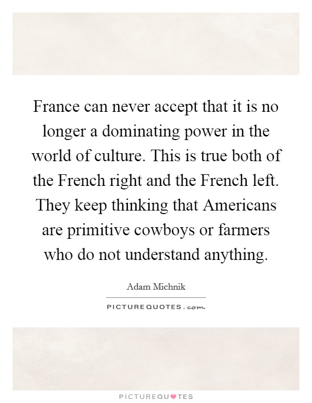 France can never accept that it is no longer a dominating power in the world of culture. This is true both of the French right and the French left. They keep thinking that Americans are primitive cowboys or farmers who do not understand anything Picture Quote #1