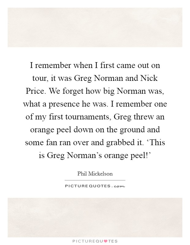 I remember when I first came out on tour, it was Greg Norman and Nick Price. We forget how big Norman was, what a presence he was. I remember one of my first tournaments, Greg threw an orange peel down on the ground and some fan ran over and grabbed it. 'This is Greg Norman's orange peel!' Picture Quote #1