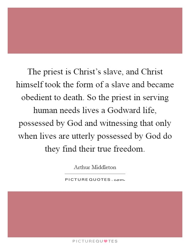 The priest is Christ's slave, and Christ himself took the form of a slave and became obedient to death. So the priest in serving human needs lives a Godward life, possessed by God and witnessing that only when lives are utterly possessed by God do they find their true freedom Picture Quote #1