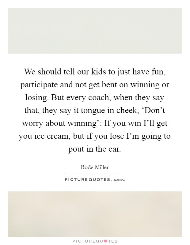 We should tell our kids to just have fun, participate and not get bent on winning or losing. But every coach, when they say that, they say it tongue in cheek, 'Don't worry about winning': If you win I'll get you ice cream, but if you lose I'm going to pout in the car Picture Quote #1