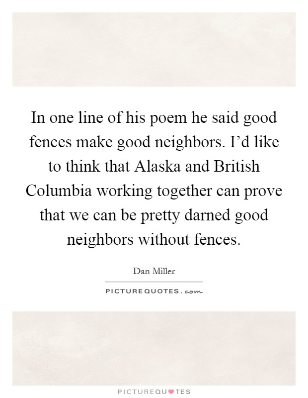 In one line of his poem he said good fences make good neighbors. I'd like to think that Alaska and British Columbia working together can prove that we can be pretty darned good neighbors without fences Picture Quote #1