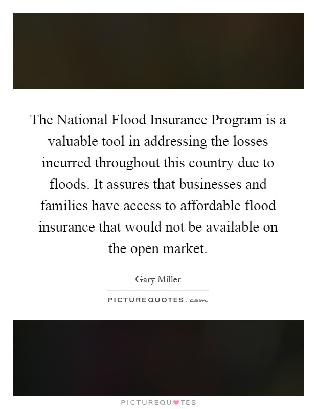 The National Flood Insurance Program is a valuable tool in addressing the losses incurred throughout this country due to floods. It assures that businesses and families have access to affordable flood insurance that would not be available on the open market Picture Quote #1