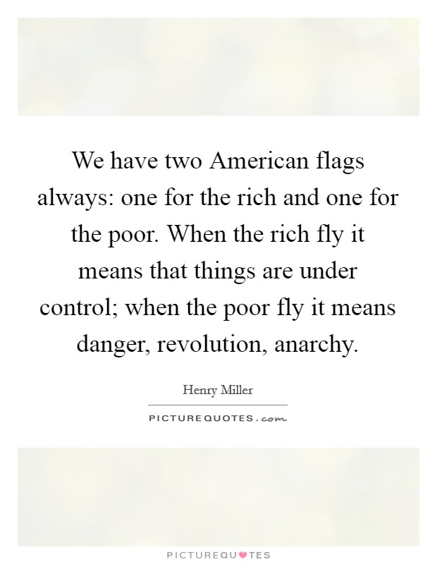 We have two American flags always: one for the rich and one for the poor. When the rich fly it means that things are under control; when the poor fly it means danger, revolution, anarchy Picture Quote #1