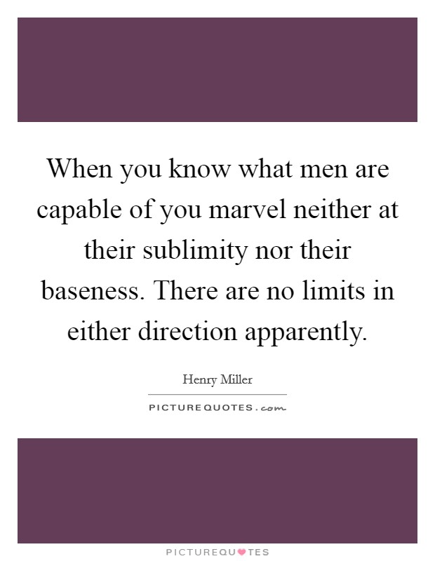 When you know what men are capable of you marvel neither at their sublimity nor their baseness. There are no limits in either direction apparently Picture Quote #1