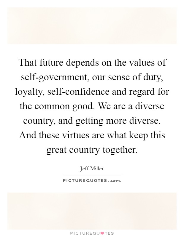 That future depends on the values of self-government, our sense of duty, loyalty, self-confidence and regard for the common good. We are a diverse country, and getting more diverse. And these virtues are what keep this great country together Picture Quote #1