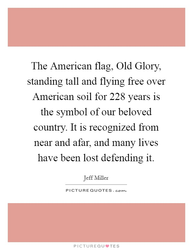 The American flag, Old Glory, standing tall and flying free over American soil for 228 years is the symbol of our beloved country. It is recognized from near and afar, and many lives have been lost defending it Picture Quote #1