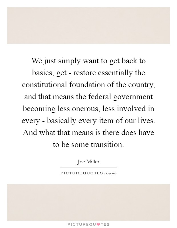 We just simply want to get back to basics, get - restore essentially the constitutional foundation of the country, and that means the federal government becoming less onerous, less involved in every - basically every item of our lives. And what that means is there does have to be some transition Picture Quote #1