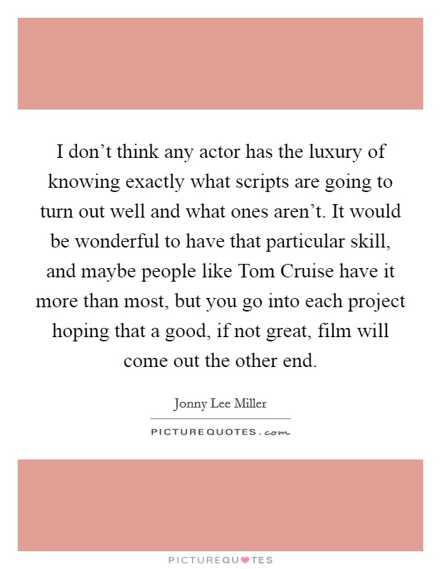I don't think any actor has the luxury of knowing exactly what scripts are going to turn out well and what ones aren't. It would be wonderful to have that particular skill, and maybe people like Tom Cruise have it more than most, but you go into each project hoping that a good, if not great, film will come out the other end Picture Quote #1
