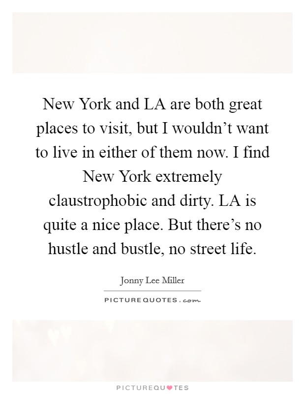 New York and LA are both great places to visit, but I wouldn't want to live in either of them now. I find New York extremely claustrophobic and dirty. LA is quite a nice place. But there's no hustle and bustle, no street life Picture Quote #1