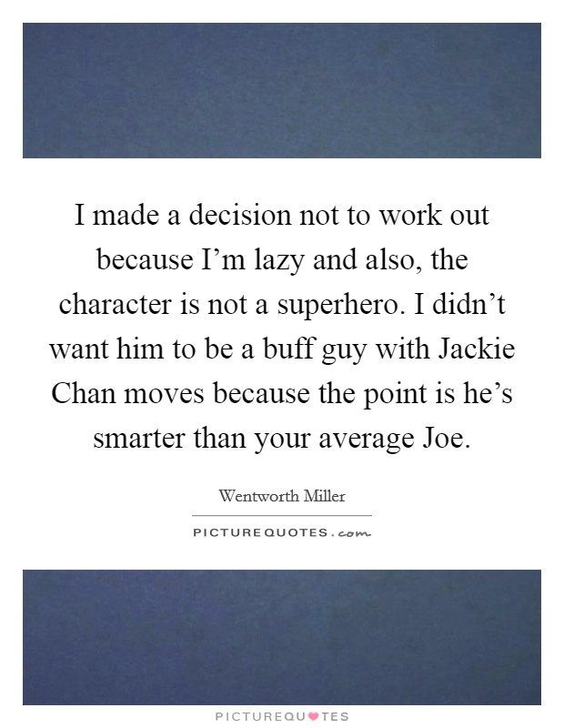 I made a decision not to work out because I'm lazy and also, the character is not a superhero. I didn't want him to be a buff guy with Jackie Chan moves because the point is he's smarter than your average Joe Picture Quote #1