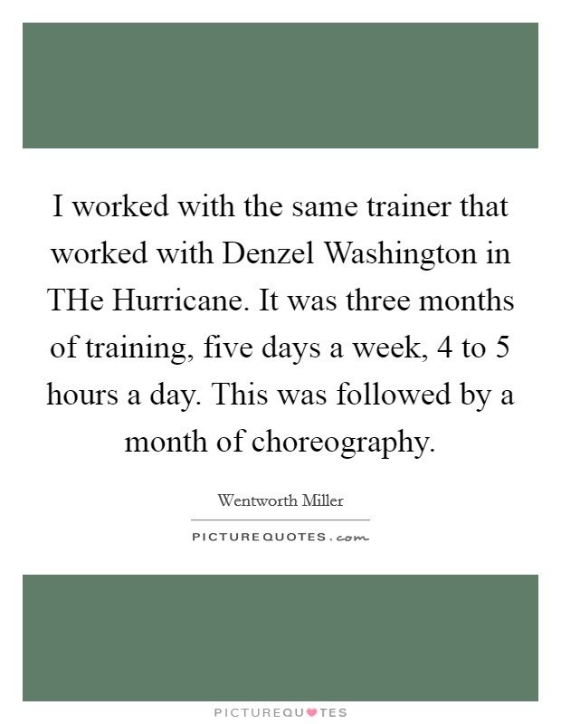I worked with the same trainer that worked with Denzel Washington in THe Hurricane. It was three months of training, five days a week, 4 to 5 hours a day. This was followed by a month of choreography Picture Quote #1