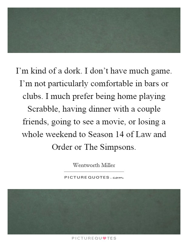 I'm kind of a dork. I don't have much game. I'm not particularly comfortable in bars or clubs. I much prefer being home playing Scrabble, having dinner with a couple friends, going to see a movie, or losing a whole weekend to Season 14 of Law and Order or The Simpsons Picture Quote #1