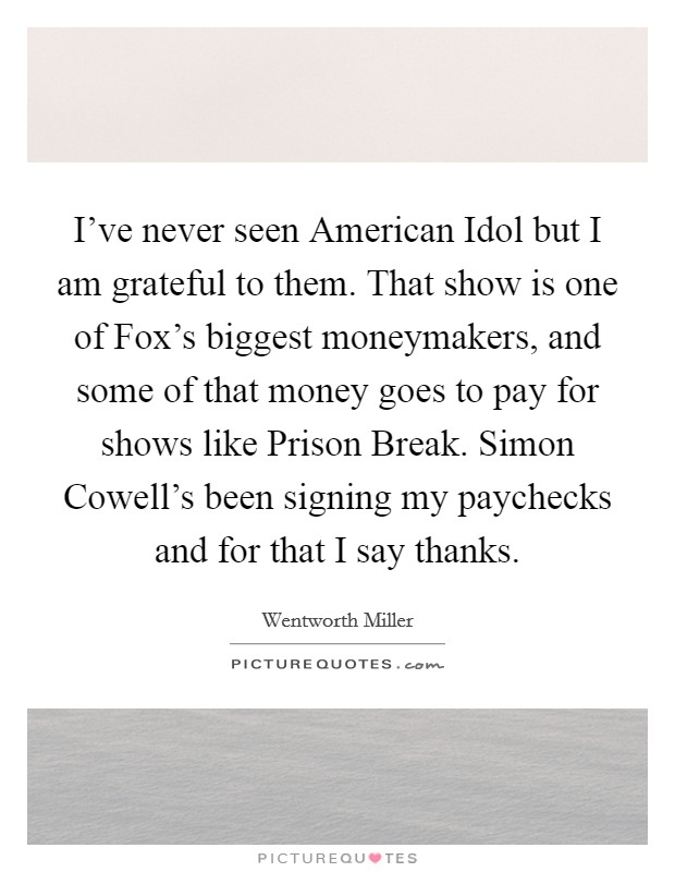 I've never seen American Idol but I am grateful to them. That show is one of Fox's biggest moneymakers, and some of that money goes to pay for shows like Prison Break. Simon Cowell's been signing my paychecks and for that I say thanks Picture Quote #1