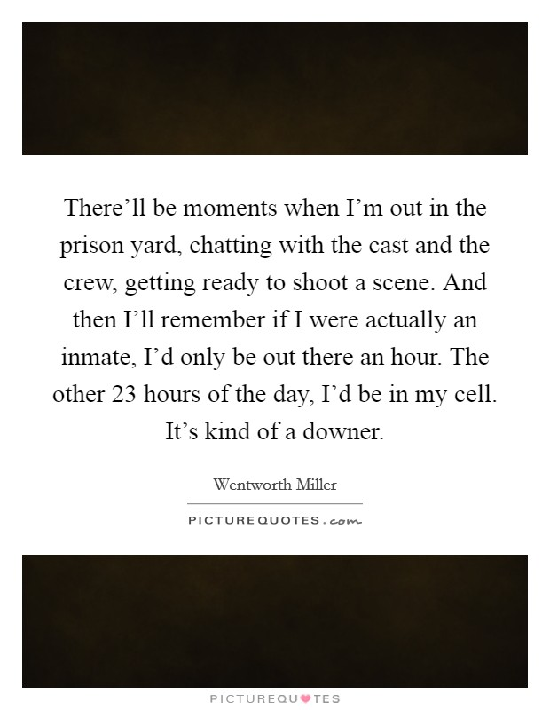 There'll be moments when I'm out in the prison yard, chatting with the cast and the crew, getting ready to shoot a scene. And then I'll remember if I were actually an inmate, I'd only be out there an hour. The other 23 hours of the day, I'd be in my cell. It's kind of a downer Picture Quote #1