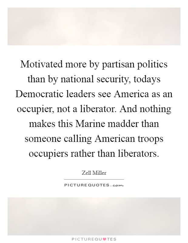 Motivated more by partisan politics than by national security, todays Democratic leaders see America as an occupier, not a liberator. And nothing makes this Marine madder than someone calling American troops occupiers rather than liberators Picture Quote #1