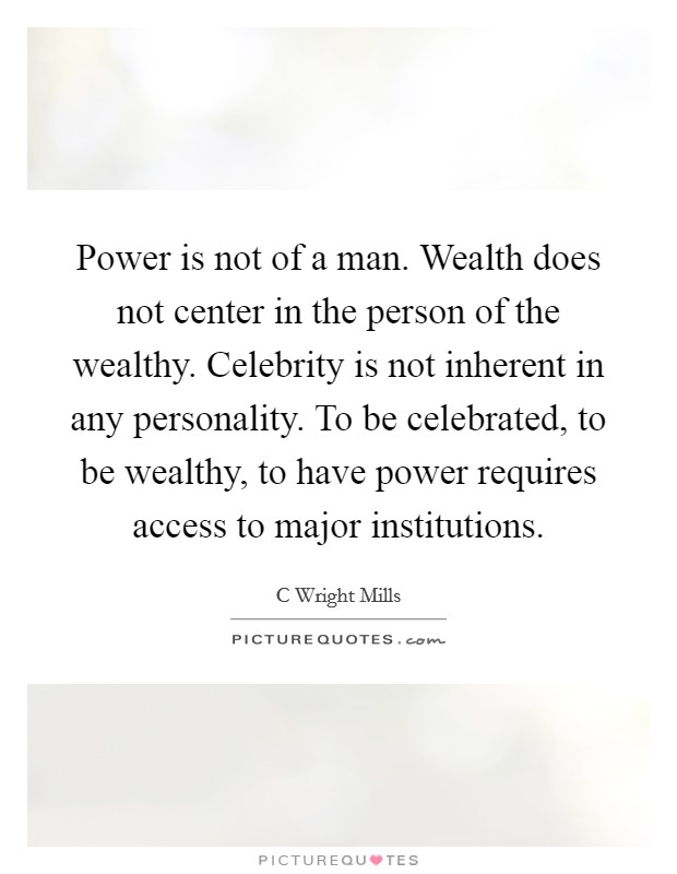 Power is not of a man. Wealth does not center in the person of the wealthy. Celebrity is not inherent in any personality. To be celebrated, to be wealthy, to have power requires access to major institutions Picture Quote #1
