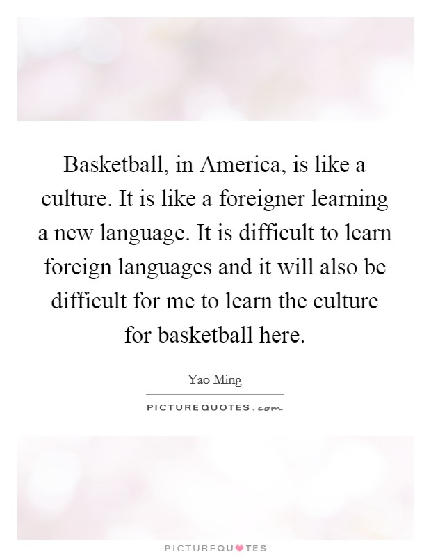 Basketball, in America, is like a culture. It is like a foreigner learning a new language. It is difficult to learn foreign languages and it will also be difficult for me to learn the culture for basketball here Picture Quote #1
