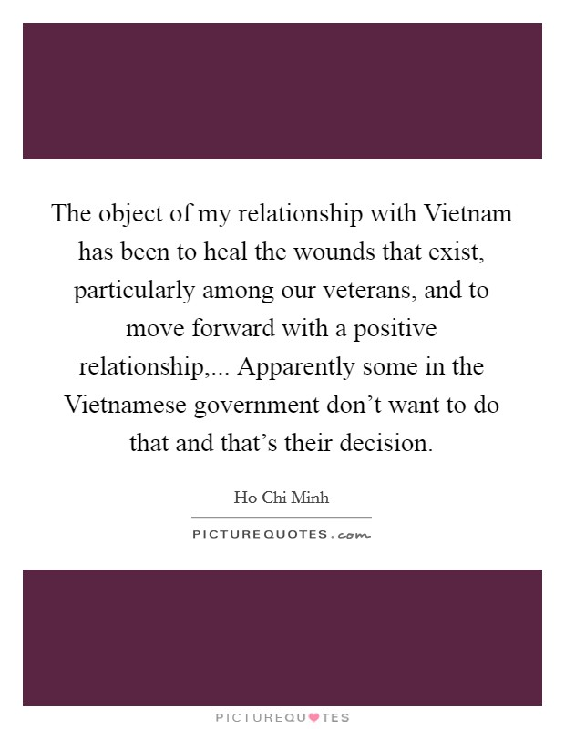 The object of my relationship with Vietnam has been to heal the wounds that exist, particularly among our veterans, and to move forward with a positive relationship,... Apparently some in the Vietnamese government don't want to do that and that's their decision Picture Quote #1