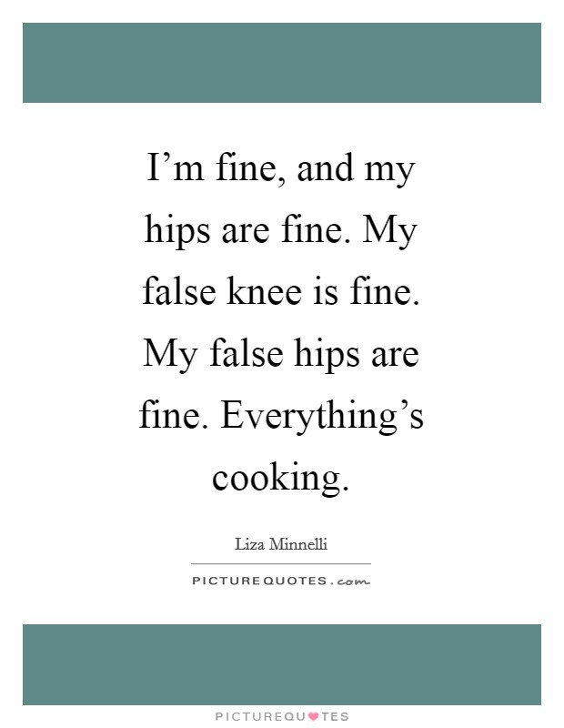 I'm fine, and my hips are fine. My false knee is fine. My false hips are fine. Everything's cooking Picture Quote #1