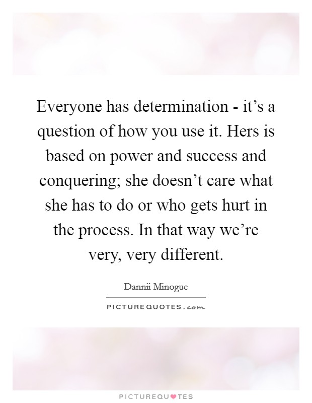 Everyone has determination - it's a question of how you use it. Hers is based on power and success and conquering; she doesn't care what she has to do or who gets hurt in the process. In that way we're very, very different Picture Quote #1