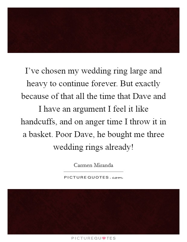 I've chosen my wedding ring large and heavy to continue forever. But exactly because of that all the time that Dave and I have an argument I feel it like handcuffs, and on anger time I throw it in a basket. Poor Dave, he bought me three wedding rings already! Picture Quote #1
