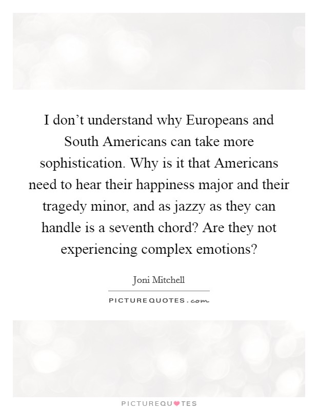 I don't understand why Europeans and South Americans can take more sophistication. Why is it that Americans need to hear their happiness major and their tragedy minor, and as jazzy as they can handle is a seventh chord? Are they not experiencing complex emotions? Picture Quote #1