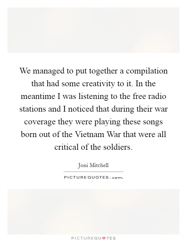 We managed to put together a compilation that had some creativity to it. In the meantime I was listening to the free radio stations and I noticed that during their war coverage they were playing these songs born out of the Vietnam War that were all critical of the soldiers Picture Quote #1
