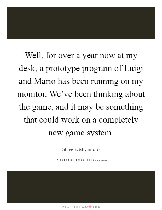 Well, for over a year now at my desk, a prototype program of Luigi and Mario has been running on my monitor. We've been thinking about the game, and it may be something that could work on a completely new game system Picture Quote #1