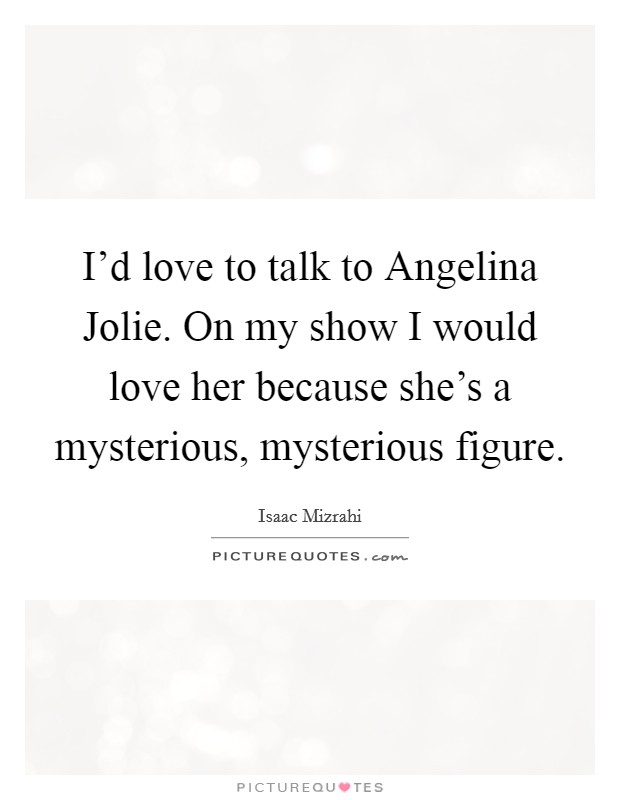 I'd love to talk to Angelina Jolie. On my show I would love her because she's a mysterious, mysterious figure Picture Quote #1