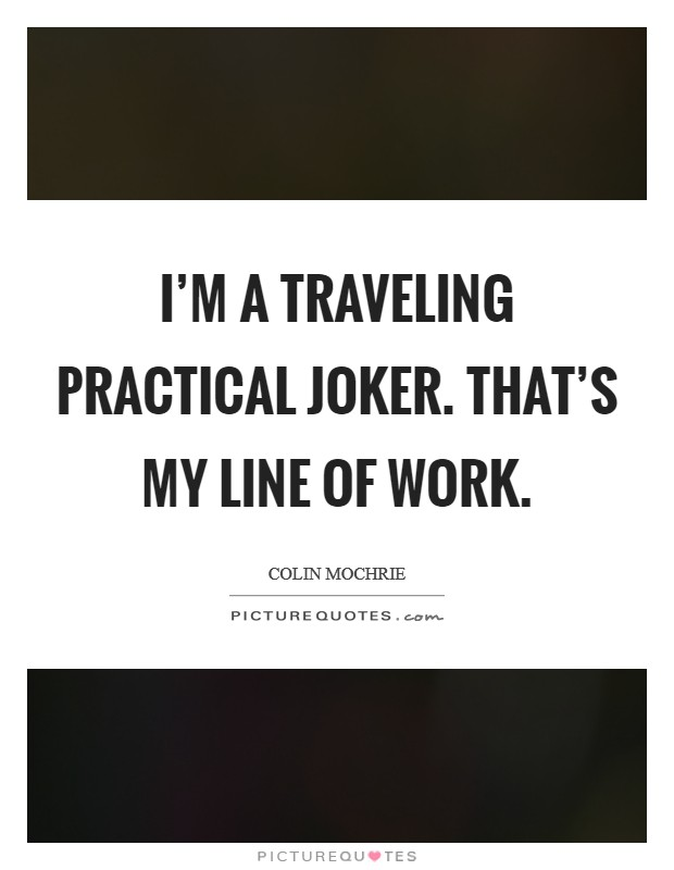 I'm a traveling practical joker. That's my line of work Picture Quote #1