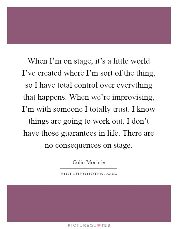 When I'm on stage, it's a little world I've created where I'm sort of the thing, so I have total control over everything that happens. When we're improvising, I'm with someone I totally trust. I know things are going to work out. I don't have those guarantees in life. There are no consequences on stage Picture Quote #1