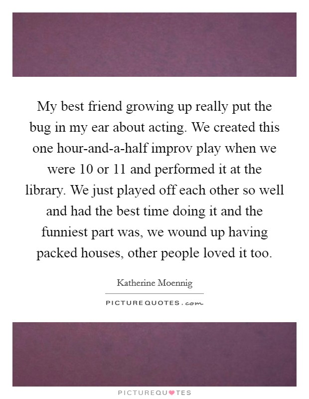 My best friend growing up really put the bug in my ear about acting. We created this one hour-and-a-half improv play when we were 10 or 11 and performed it at the library. We just played off each other so well and had the best time doing it and the funniest part was, we wound up having packed houses, other people loved it too Picture Quote #1