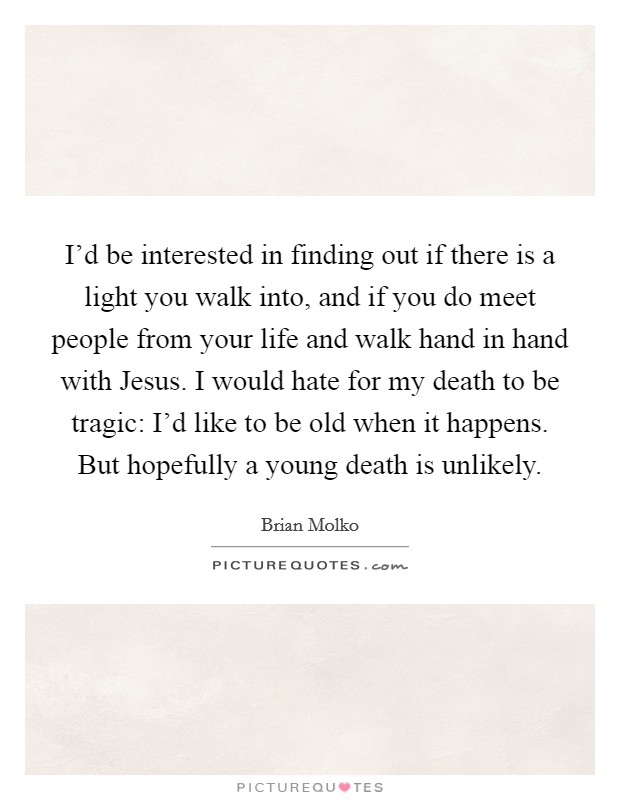 I'd be interested in finding out if there is a light you walk into, and if you do meet people from your life and walk hand in hand with Jesus. I would hate for my death to be tragic: I'd like to be old when it happens. But hopefully a young death is unlikely Picture Quote #1