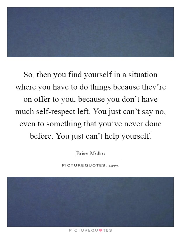 So, then you find yourself in a situation where you have to do things because they're on offer to you, because you don't have much self-respect left. You just can't say no, even to something that you've never done before. You just can't help yourself Picture Quote #1