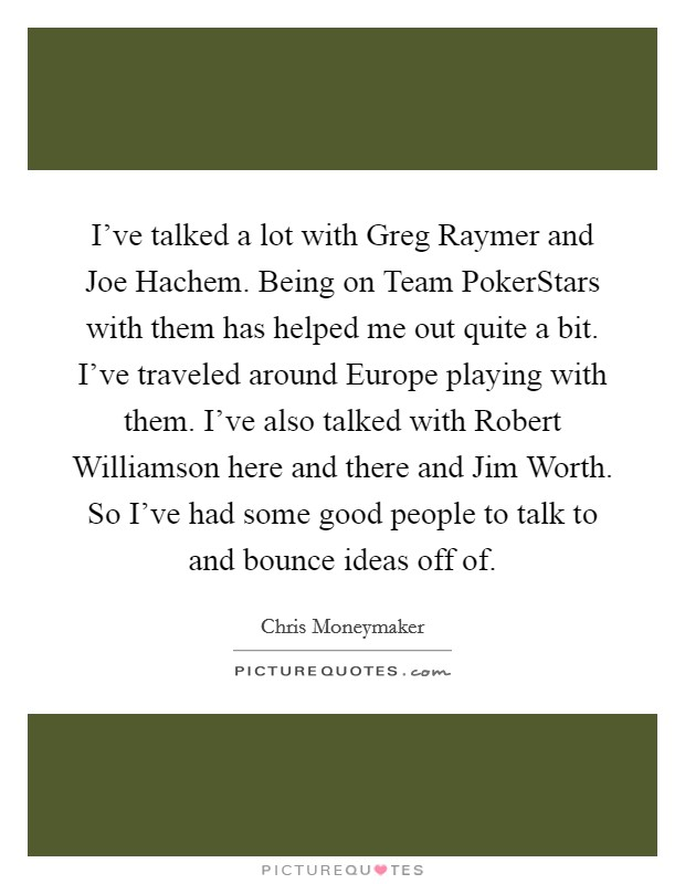 I've talked a lot with Greg Raymer and Joe Hachem. Being on Team PokerStars with them has helped me out quite a bit. I've traveled around Europe playing with them. I've also talked with Robert Williamson here and there and Jim Worth. So I've had some good people to talk to and bounce ideas off of Picture Quote #1