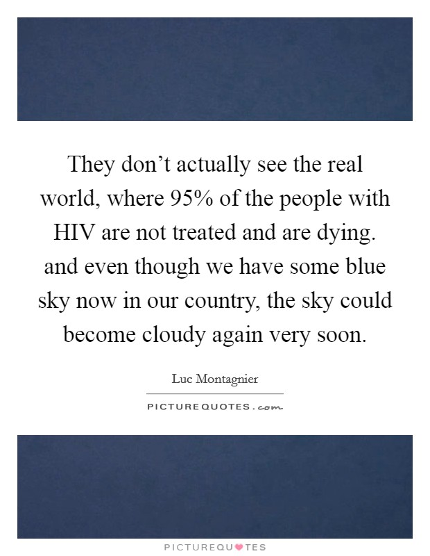 They don't actually see the real world, where 95% of the people with HIV are not treated and are dying. and even though we have some blue sky now in our country, the sky could become cloudy again very soon Picture Quote #1
