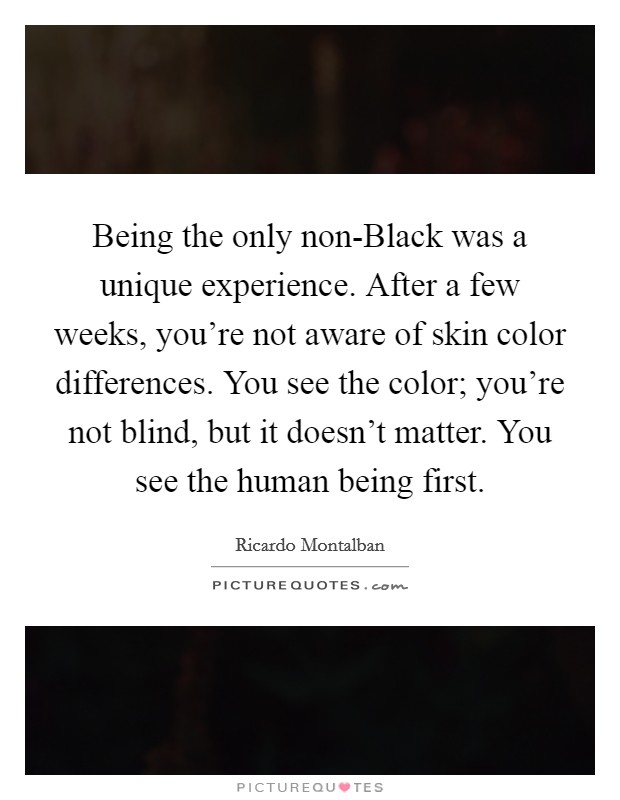 Being the only non-Black was a unique experience. After a few weeks, you're not aware of skin color differences. You see the color; you're not blind, but it doesn't matter. You see the human being first Picture Quote #1